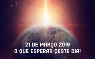 21 de MARÇO 2019 – o que esperar deste dia