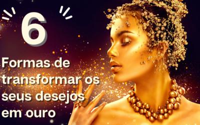 6 Formas de transformar os seus desejos em ouro